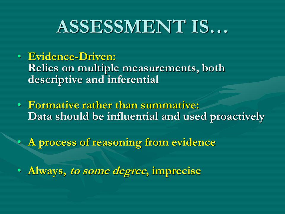 ASSESSMENT IS… Evidence-Driven: Relies on multiple measurements, both descriptive and inferentialEvidence-Driven: Relies on multiple measurements, both descriptive and inferential Formative rather than summative: Data should be influential and used proactivelyFormative rather than summative: Data should be influential and used proactively A process of reasoning from evidenceA process of reasoning from evidence Always, to some degree, impreciseAlways, to some degree, imprecise