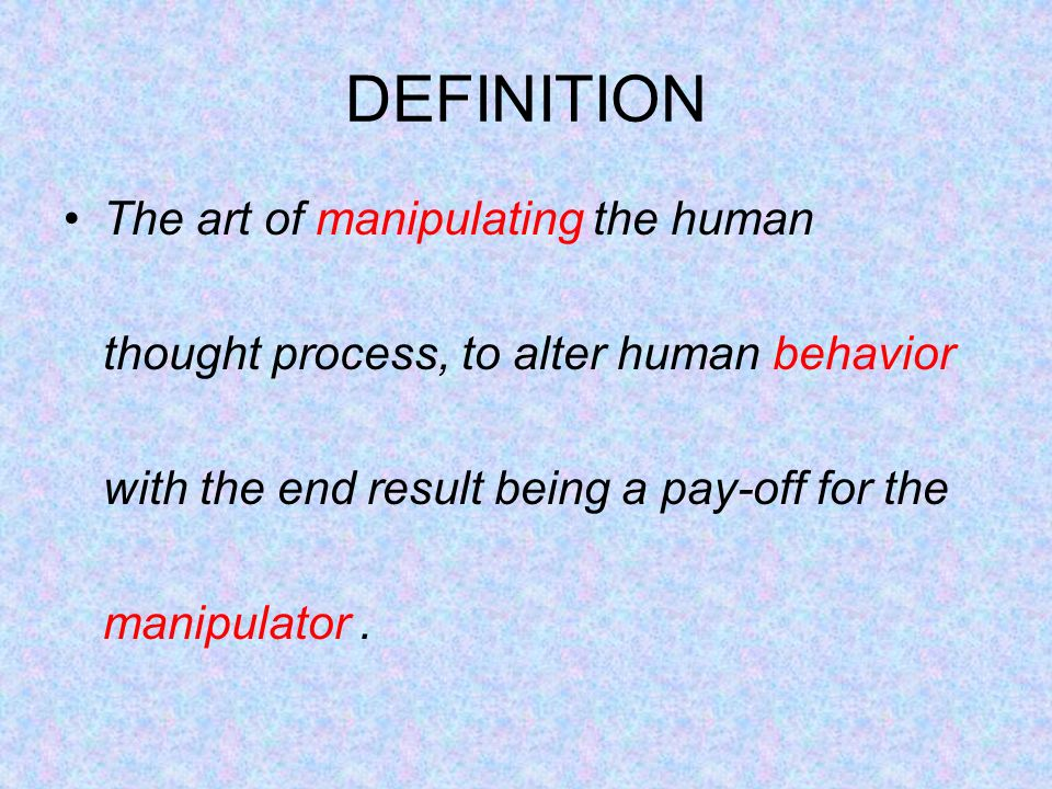 DEFINITION The art of manipulating the human thought process, to alter human behavior with the end result being a pay-off for the manipulator.