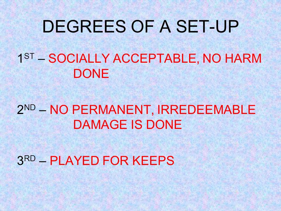 DEGREES OF A SET-UP 1 ST – SOCIALLY ACCEPTABLE, NO HARM DONE 2 ND – NO PERMANENT, IRREDEEMABLE DAMAGE IS DONE 3 RD – PLAYED FOR KEEPS