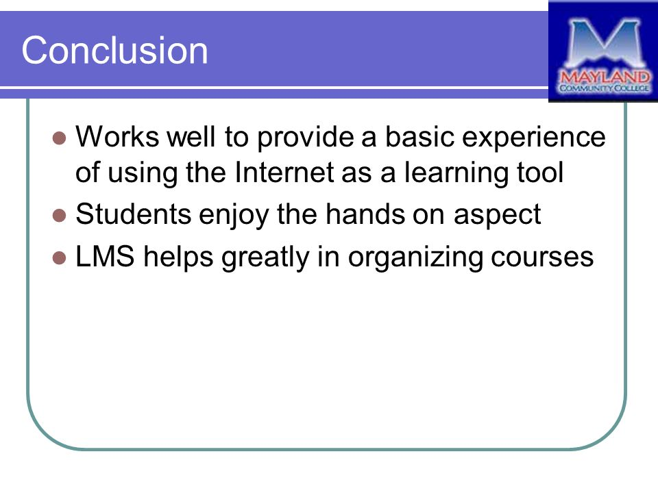 Conclusion Works well to provide a basic experience of using the Internet as a learning tool Students enjoy the hands on aspect LMS helps greatly in organizing courses
