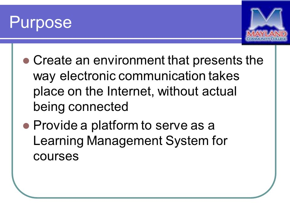 Purpose Create an environment that presents the way electronic communication takes place on the Internet, without actual being connected Provide a platform to serve as a Learning Management System for courses