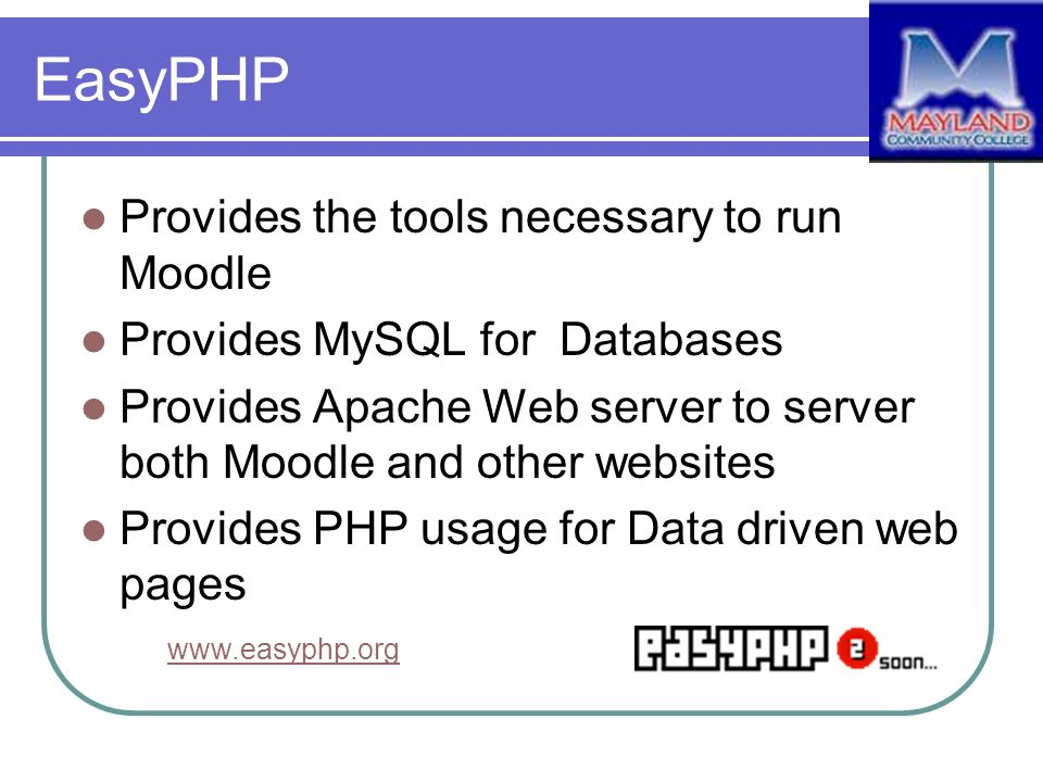 EasyPHP Provides the tools necessary to run Moodle Provides MySQL for Databases Provides Apache Web server to server both Moodle and other websites Pr