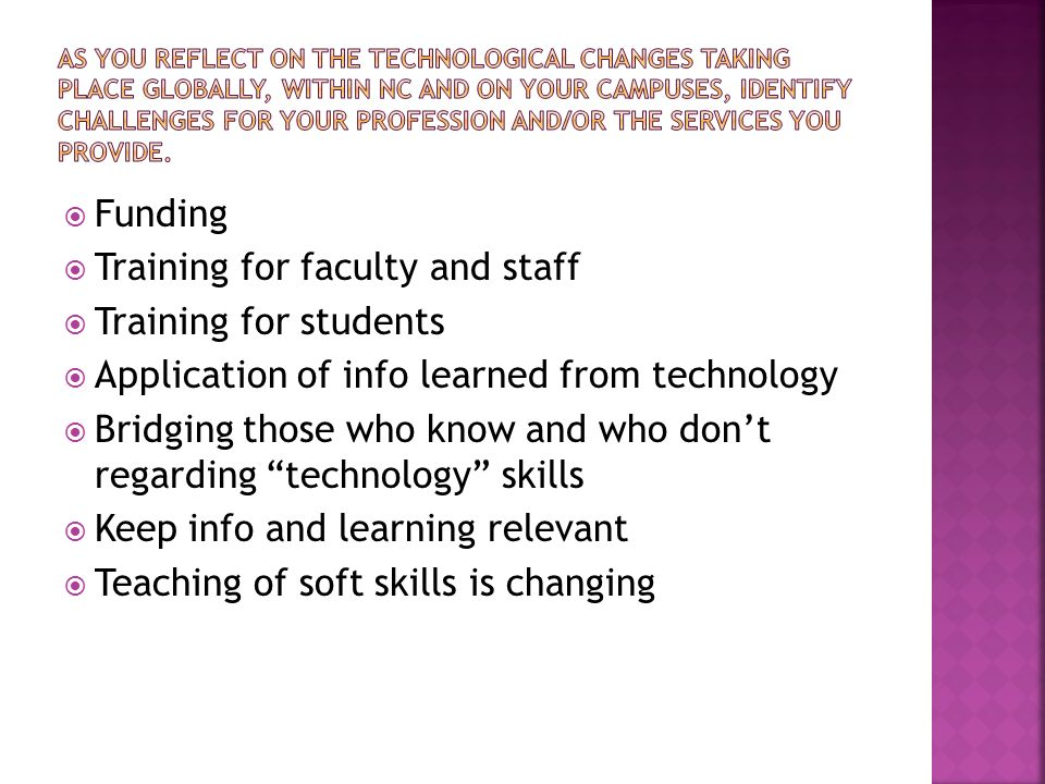 Funding Training for faculty and staff Training for students Application of info learned from technology Bridging those who know and who dont regarding technology skills Keep info and learning relevant Teaching of soft skills is changing