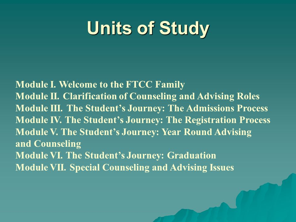 Units of Study Module I. Welcome to the FTCC Family Module II. Clarification of Counseling and Advising Roles Module III. The Students Journey: The Ad