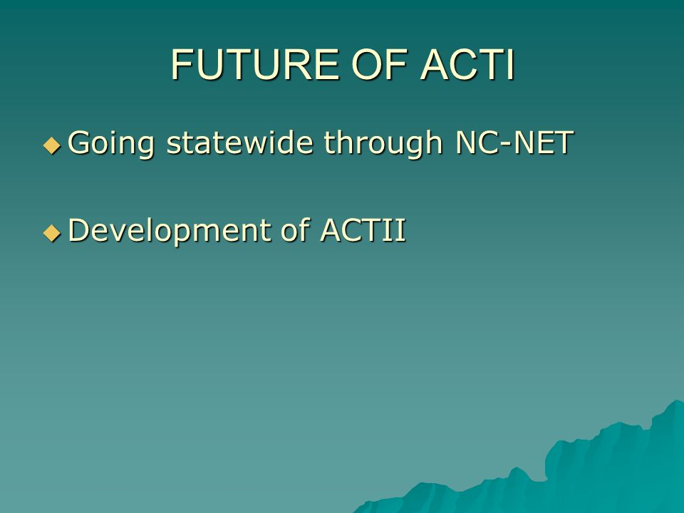 FUTURE OF ACTI Going statewide through NC-NET Going statewide through NC-NET Development of ACTII Development of ACTII