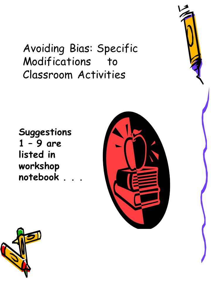 Avoiding Bias: Specific Modifications to Classroom Activities Suggestions 1 – 9 are listed in workshop notebook...