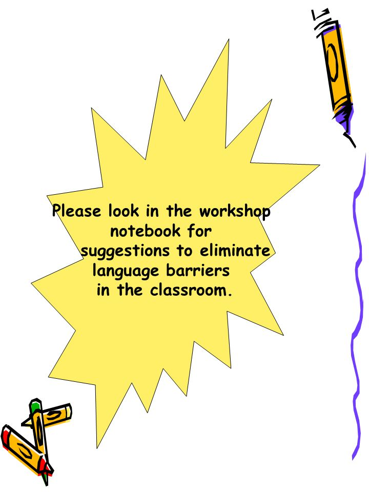 Please look in the workshop notebook for suggestions to eliminate language barriers in the classroom.