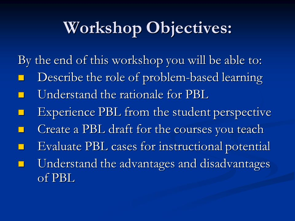 Workshop Objectives: By the end of this workshop you will be able to: Describe the role of problem-based learning Describe the role of problem-based learning Understand the rationale for PBL Understand the rationale for PBL Experience PBL from the student perspective Experience PBL from the student perspective Create a PBL draft for the courses you teach Create a PBL draft for the courses you teach Evaluate PBL cases for instructional potential Evaluate PBL cases for instructional potential Understand the advantages and disadvantages of PBL Understand the advantages and disadvantages of PBL