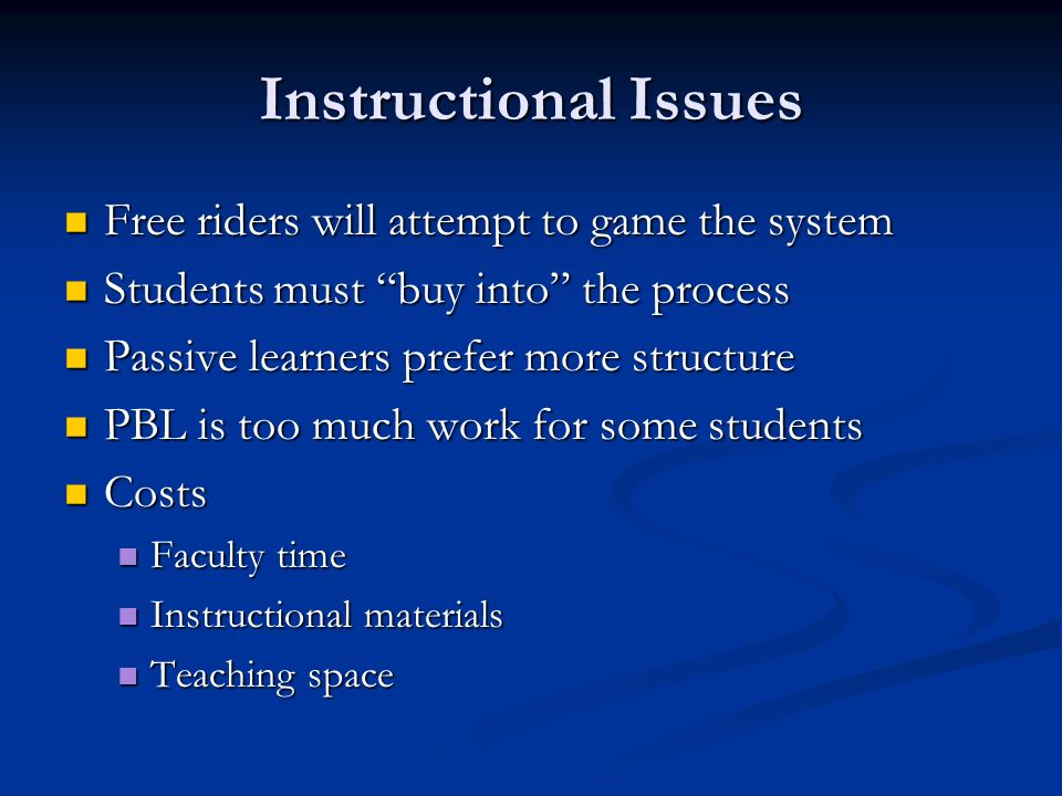 Instructional Issues Free riders will attempt to game the system Free riders will attempt to game the system Students must buy into the process Students must buy into the process Passive learners prefer more structure Passive learners prefer more structure PBL is too much work for some students PBL is too much work for some students Costs Costs Faculty time Faculty time Instructional materials Instructional materials Teaching space Teaching space