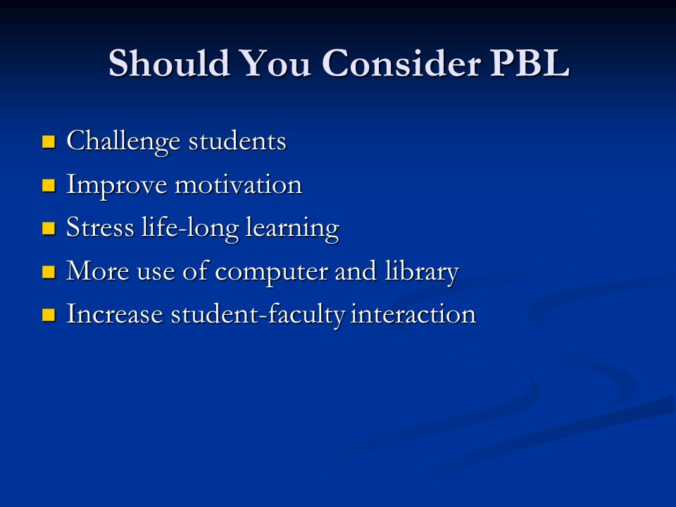 Should You Consider PBL Challenge students Challenge students Improve motivation Improve motivation Stress life-long learning Stress life-long learning More use of computer and library More use of computer and library Increase student-faculty interaction Increase student-faculty interaction