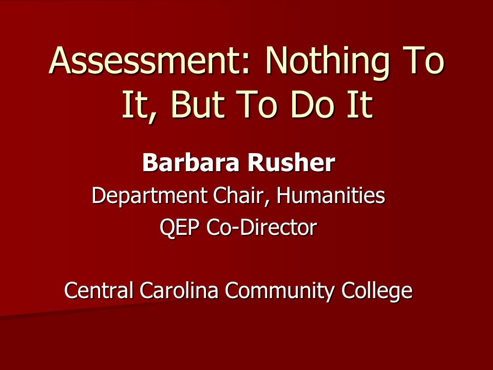 Assessment: Nothing To It, But To Do It Barbara Rusher Department Chair, Humanities QEP Co-Director Central Carolina Community College