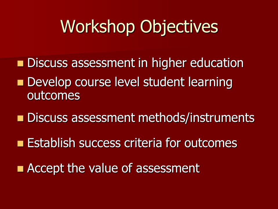Workshop Objectives Discuss assessment in higher education Discuss assessment in higher education Develop course level student learning outcomes Develop course level student learning outcomes Discuss assessment methods/instruments Discuss assessment methods/instruments Establish success criteria for outcomes Establish success criteria for outcomes Accept the value of assessment Accept the value of assessment