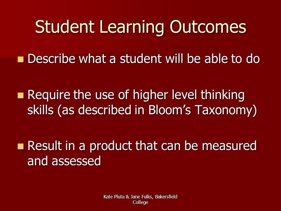 Kate Pluta & Jane Fulks, Bakersfield College Student Learning Outcomes Describe what a student will be able to do Describe what a student will be able to do Require the use of higher level thinking skills (as described in Blooms Taxonomy) Require the use of higher level thinking skills (as described in Blooms Taxonomy) Result in a product that can be measured and assessed Result in a product that can be measured and assessed