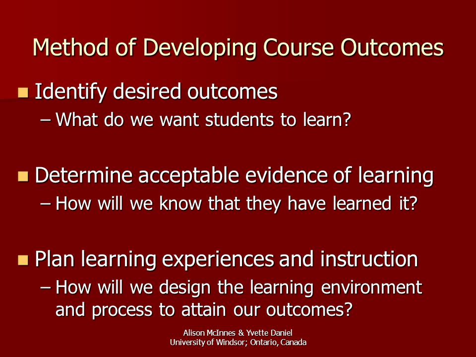 Alison McInnes & Yvette Daniel University of Windsor; Ontario, Canada Method of Developing Course Outcomes Identify desired outcomes Identify desired outcomes –What do we want students to learn.