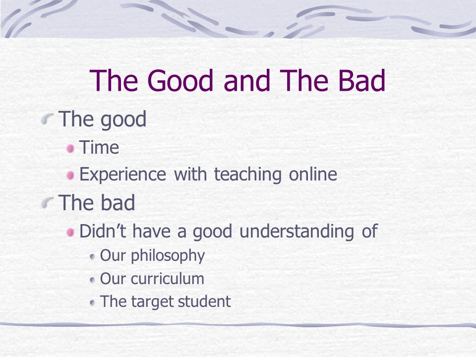 The Good and The Bad The good Time Experience with teaching online The bad Didnt have a good understanding of Our philosophy Our curriculum The target student