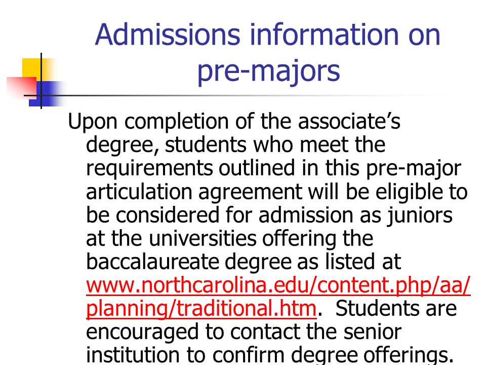 Admissions information on pre-majors Upon completion of the associates degree, students who meet the requirements outlined in this pre-major articulation agreement will be eligible to be considered for admission as juniors at the universities offering the baccalaureate degree as listed at www.northcarolina.edu/content.php/aa/ planning/traditional.htm.