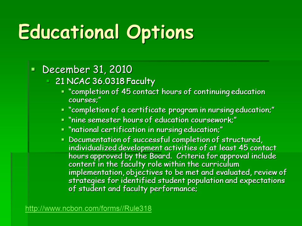 Educational Options December 31, 2010 December 31, 2010 21 NCAC 36.0318 Faculty 21 NCAC 36.0318 Faculty completion of 45 contact hours of continuing education courses; completion of 45 contact hours of continuing education courses; completion of a certificate program in nursing education; completion of a certificate program in nursing education; nine semester hours of education coursework; nine semester hours of education coursework; national certification in nursing education; national certification in nursing education; Documentation of successful completion of structured, individualized development activities of at least 45 contact hours approved by the Board.