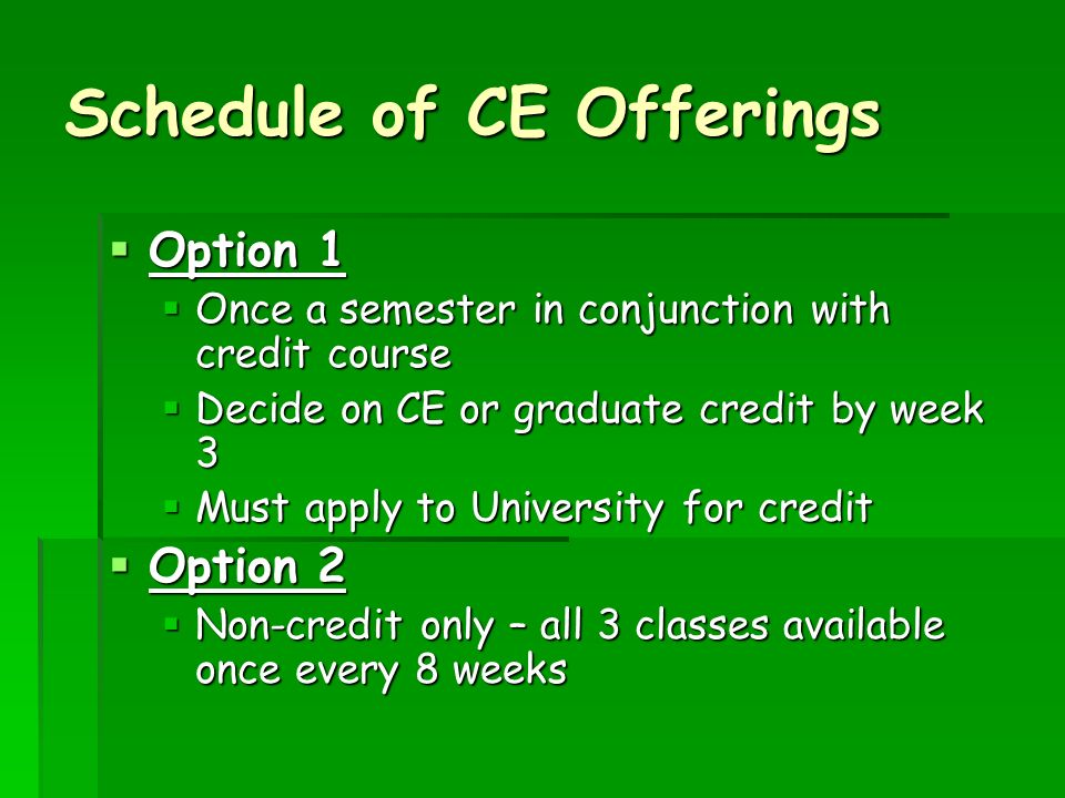 Schedule of CE Offerings Option 1 Option 1 Once a semester in conjunction with credit course Once a semester in conjunction with credit course Decide on CE or graduate credit by week 3 Decide on CE or graduate credit by week 3 Must apply to University for credit Must apply to University for credit Option 2 Option 2 Non-credit only – all 3 classes available once every 8 weeks Non-credit only – all 3 classes available once every 8 weeks