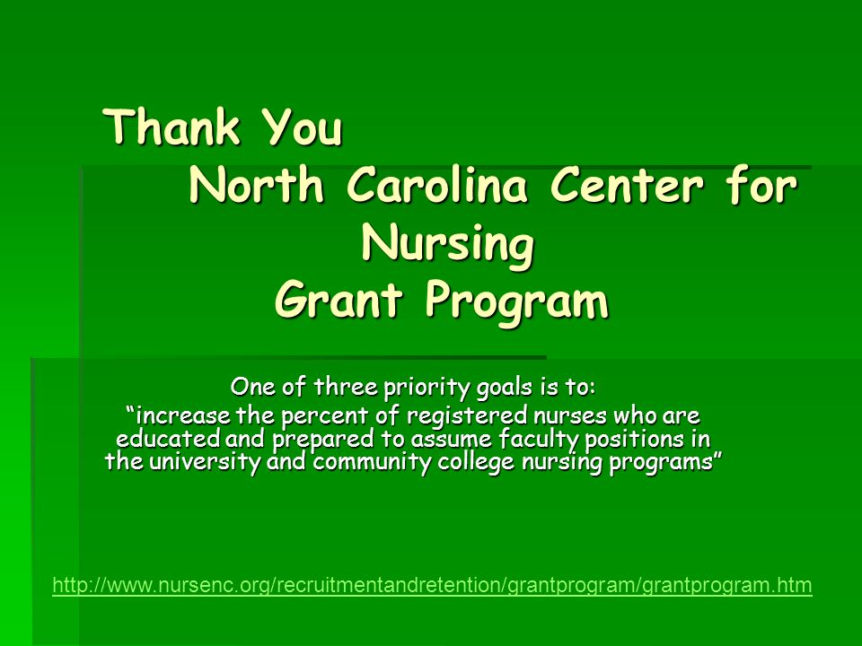 Thank You North Carolina Center for Nursing Grant Program One of three priority goals is to: increase the percent of registered nurses who are educated and prepared to assume faculty positions in the university and community college nursing programs http://www.nursenc.org/recruitmentandretention/grantprogram/grantprogram.htm