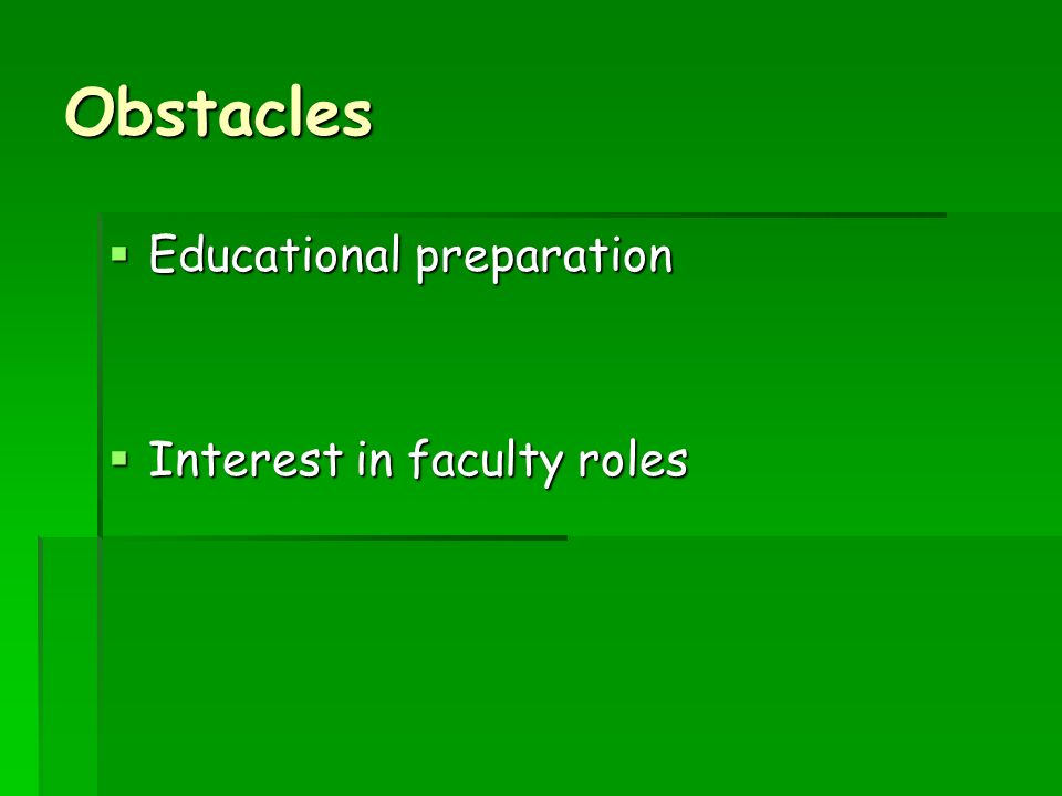 Obstacles Educational preparation Educational preparation Interest in faculty roles Interest in faculty roles