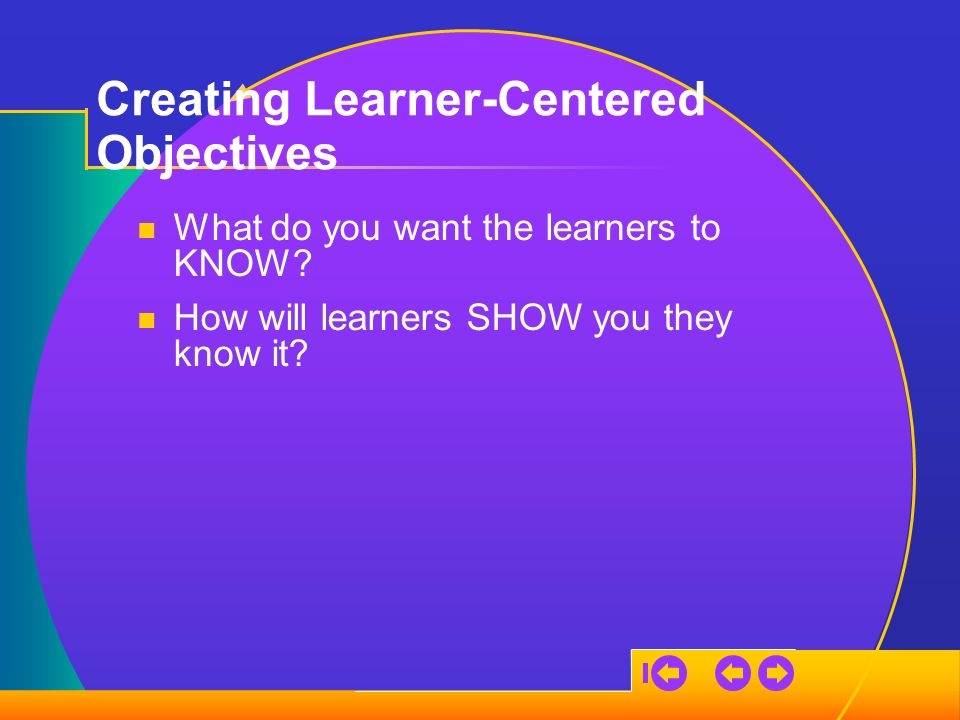 Creating Learner-Centered Objectives What do you want the learners to KNOW.