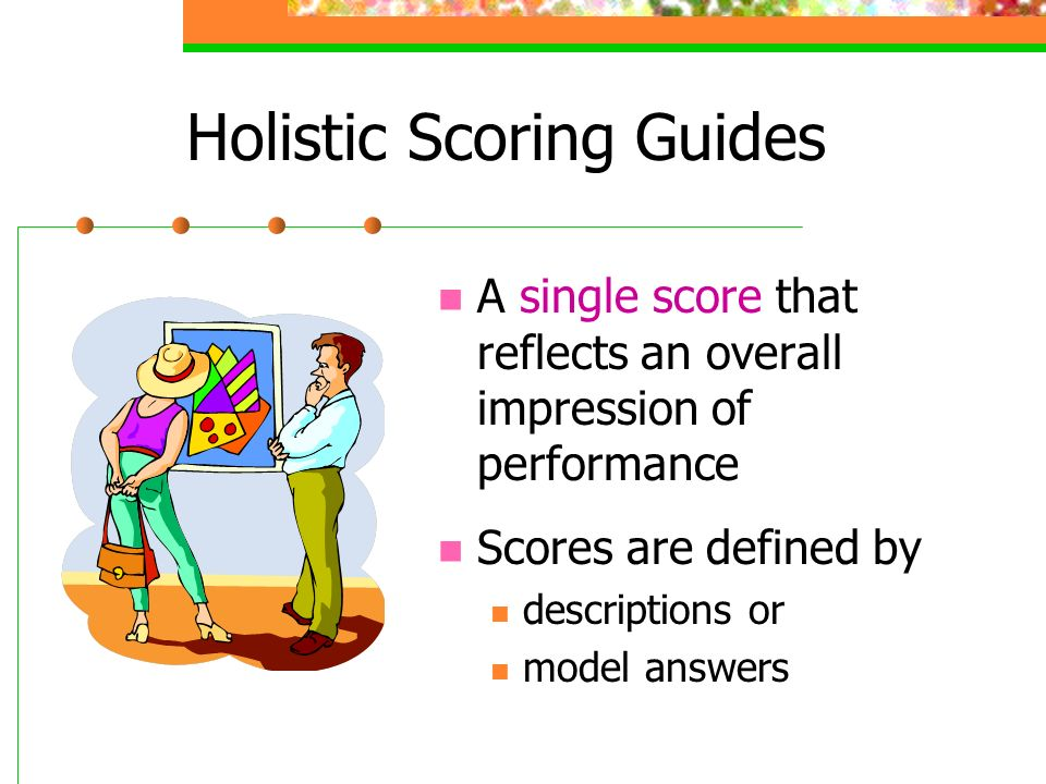 Holistic Scoring Guides A single score that reflects an overall impression of performance Scores are defined by descriptions or model answers