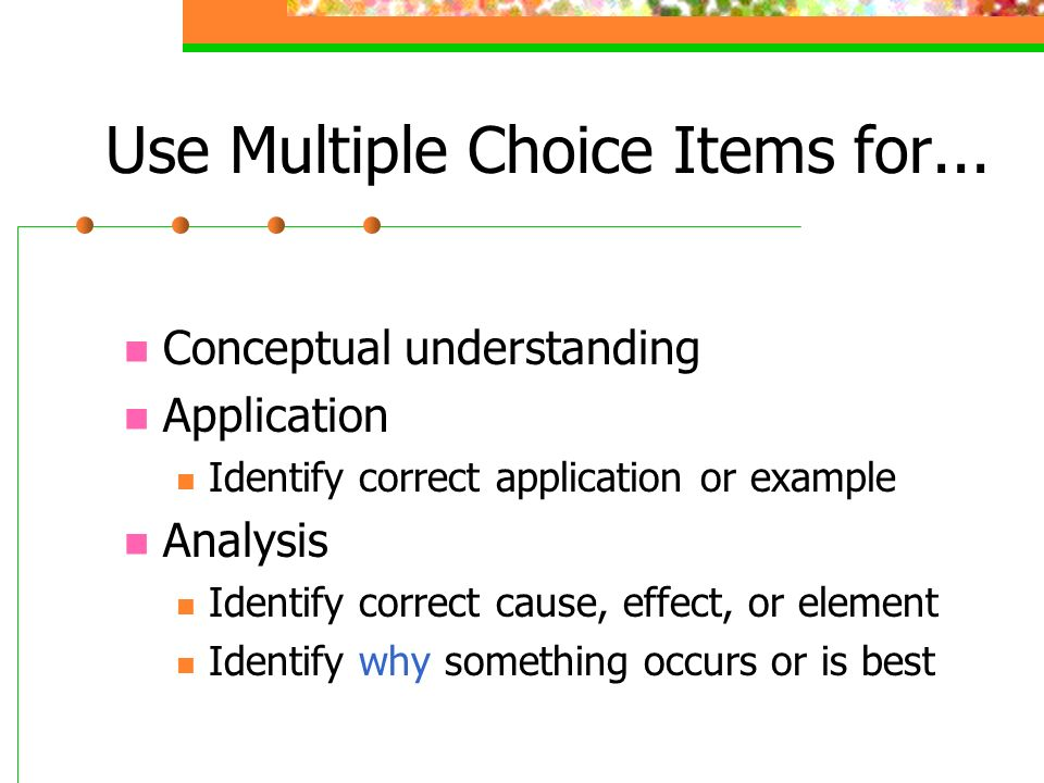 Use Multiple Choice Items for...