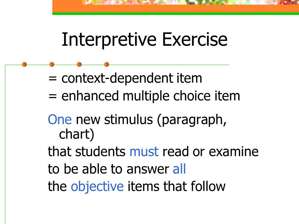 Interpretive Exercise = context-dependent item = enhanced multiple choice item One new stimulus (paragraph, chart) that students must read or examine to be able to answer all the objective items that follow