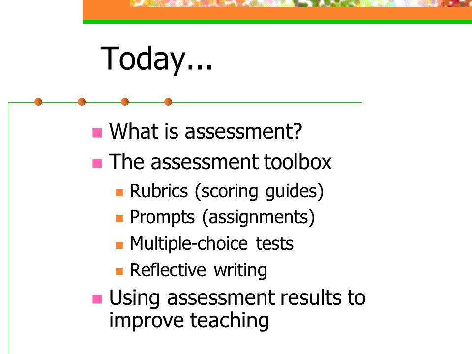 What is Assessment.Deciding what we want our students to learn Making sure they learn it.