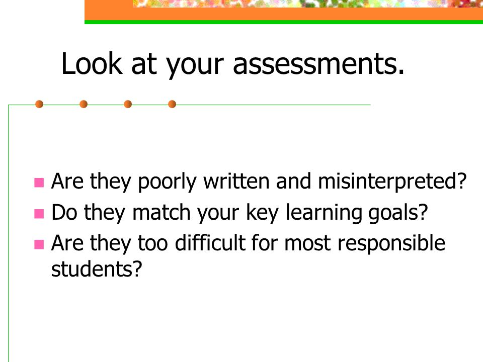 Look at your assessments. Are they poorly written and misinterpreted.