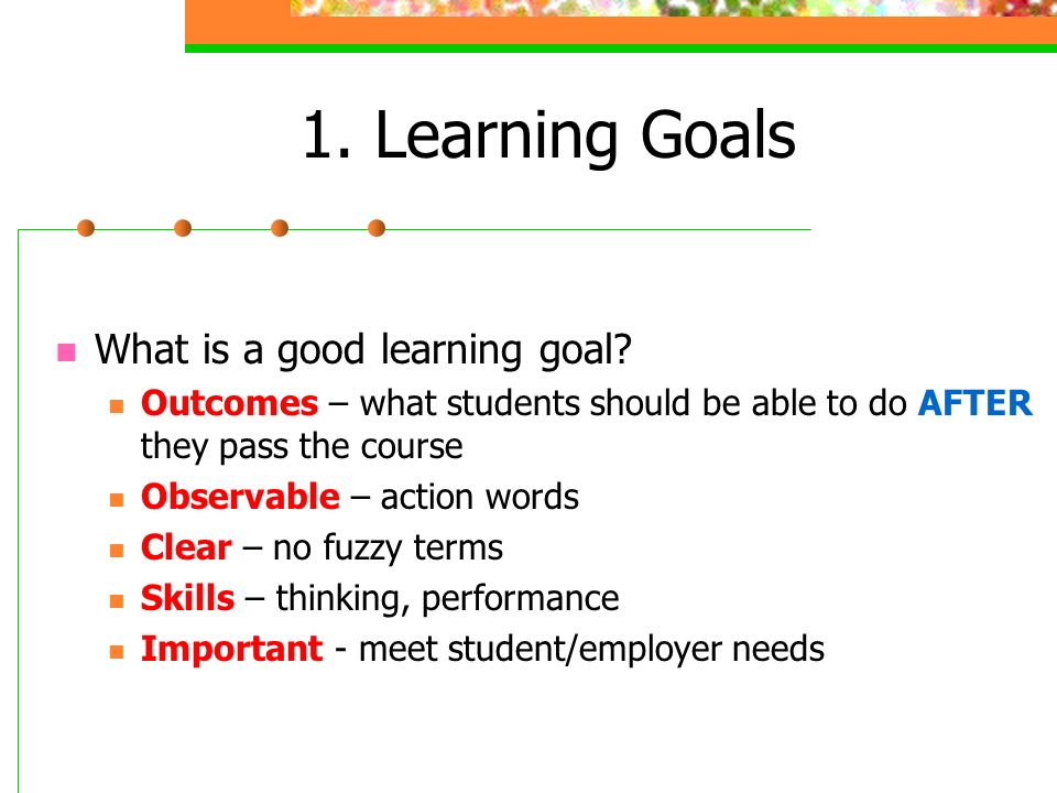 1. Learning Goals What is a good learning goal.