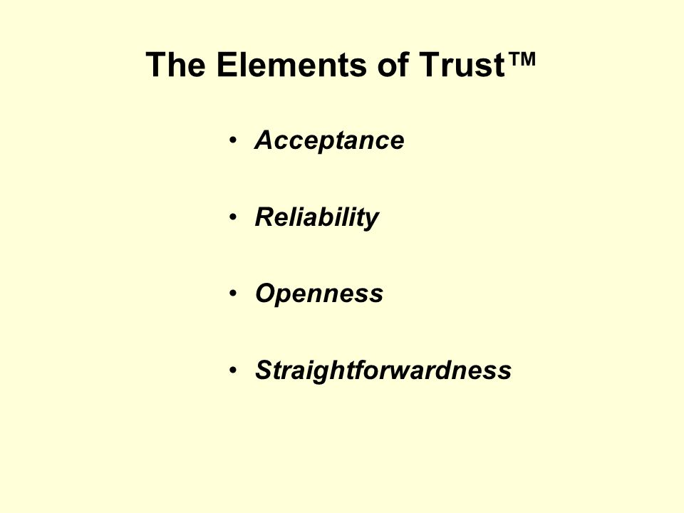 The Elements of Trust Acceptance Reliability Openness Straightforwardness