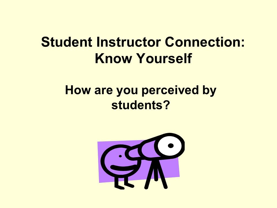 Student Instructor Connection: Know Yourself How are you perceived by students?
