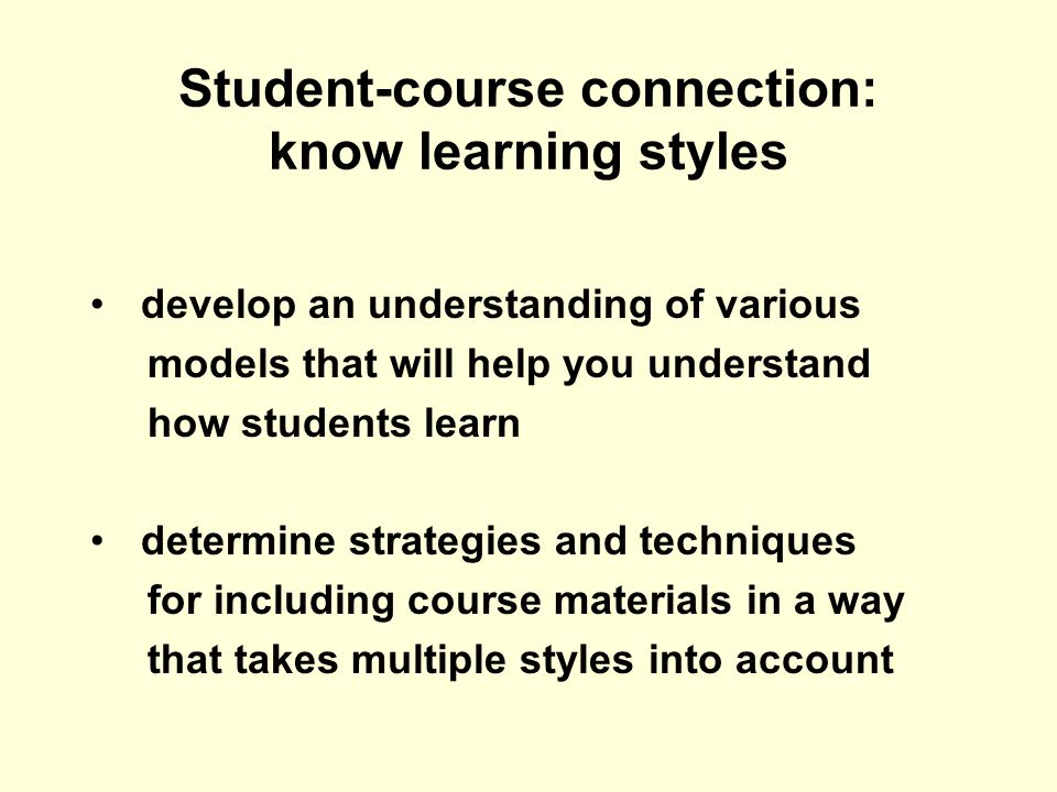 Student-course connection: know learning styles develop an understanding of various models that will help you understand how students learn determine