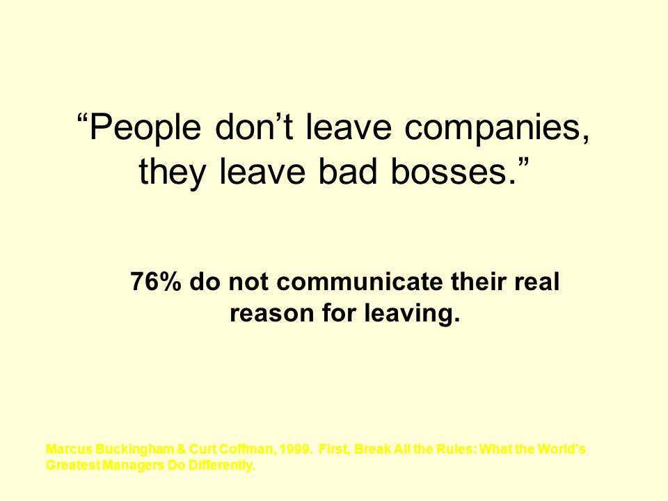 People dont leave companies, they leave bad bosses. 76% do not communicate their real reason for leaving. Marcus Buckingham & Curt Coffman, 1999. Firs