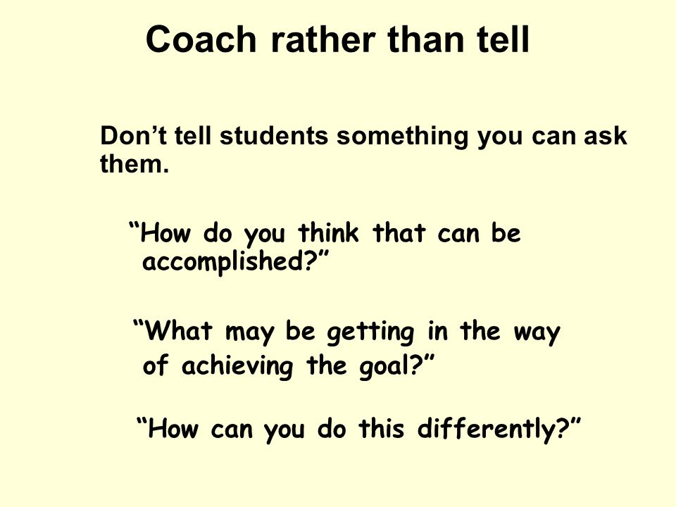 Coach rather than tell Dont tell students something you can ask them. How do you think that can be accomplished? What may be getting in the way of ach