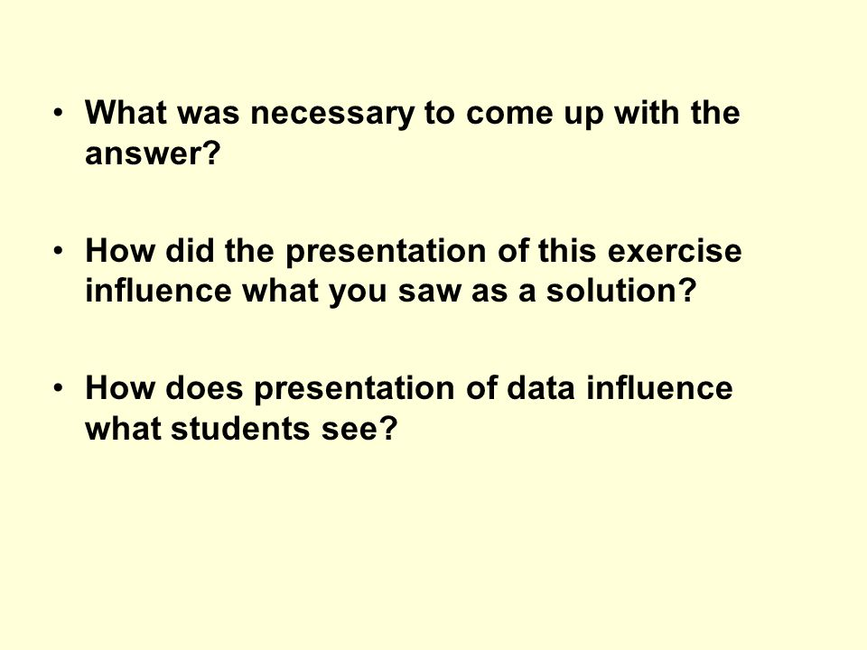 What was necessary to come up with the answer? How did the presentation of this exercise influence what you saw as a solution? How does presentation o