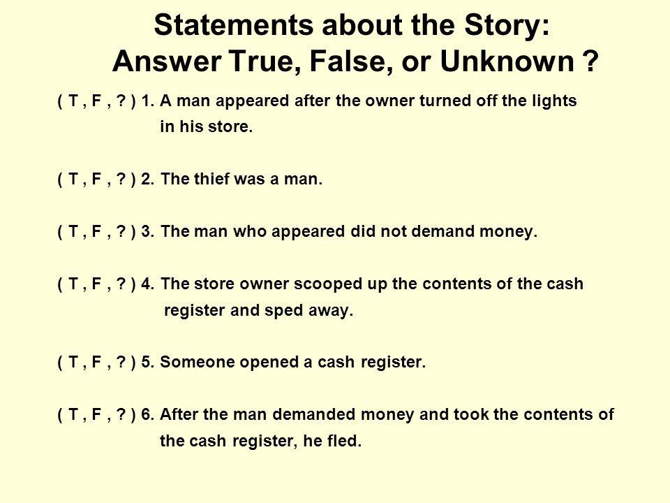 Statements about the Story: Answer True, False, or Unknown ? ( T, F, ? ) 1. A man appeared after the owner turned off the lights in his store. ( T, F,
