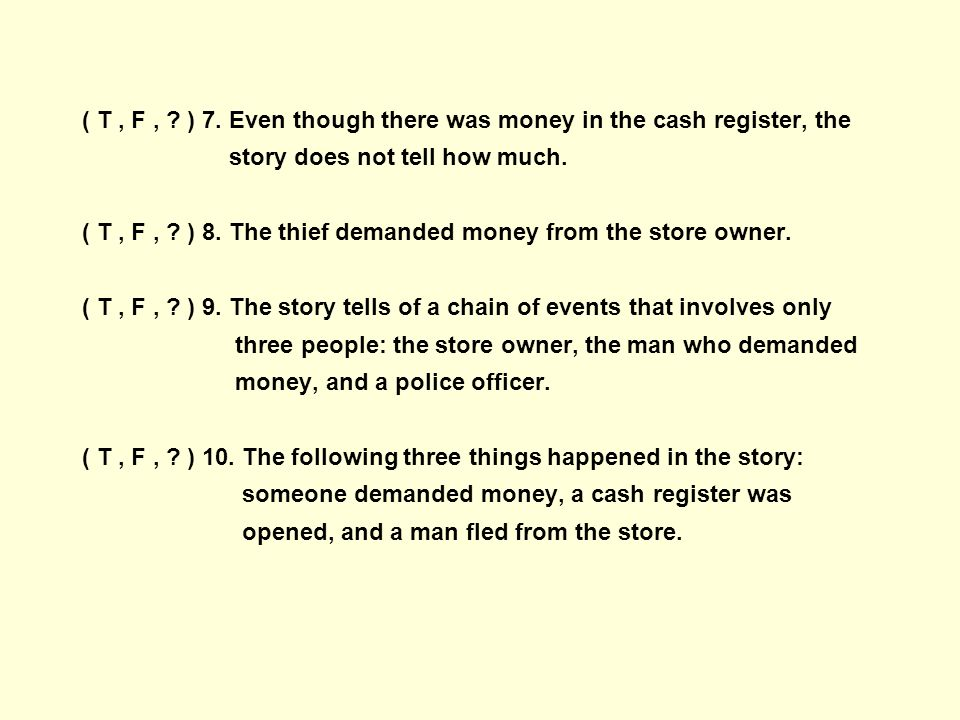 ( T, F, ? ) 7. Even though there was money in the cash register, the story does not tell how much. ( T, F, ? ) 8. The thief demanded money from the st