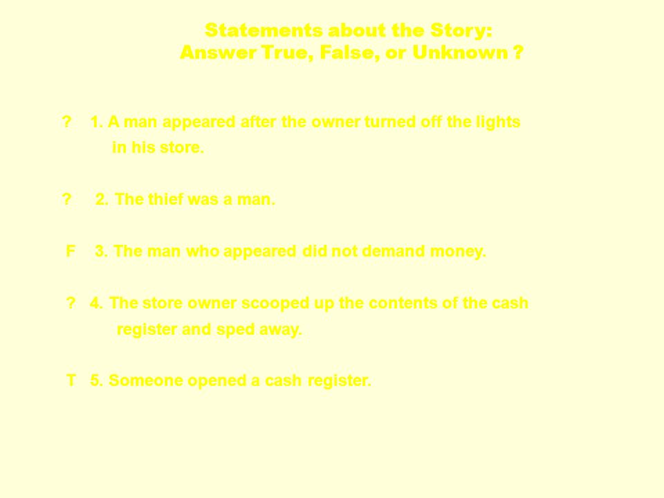 Statements about the Story: Answer True, False, or Unknown ? ? 1. A man appeared after the owner turned off the lights in his store. ? 2. The thief wa