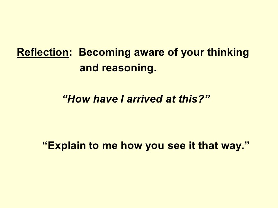 Reflection: Becoming aware of your thinking and reasoning. How have I arrived at this? Explain to me how you see it that way.