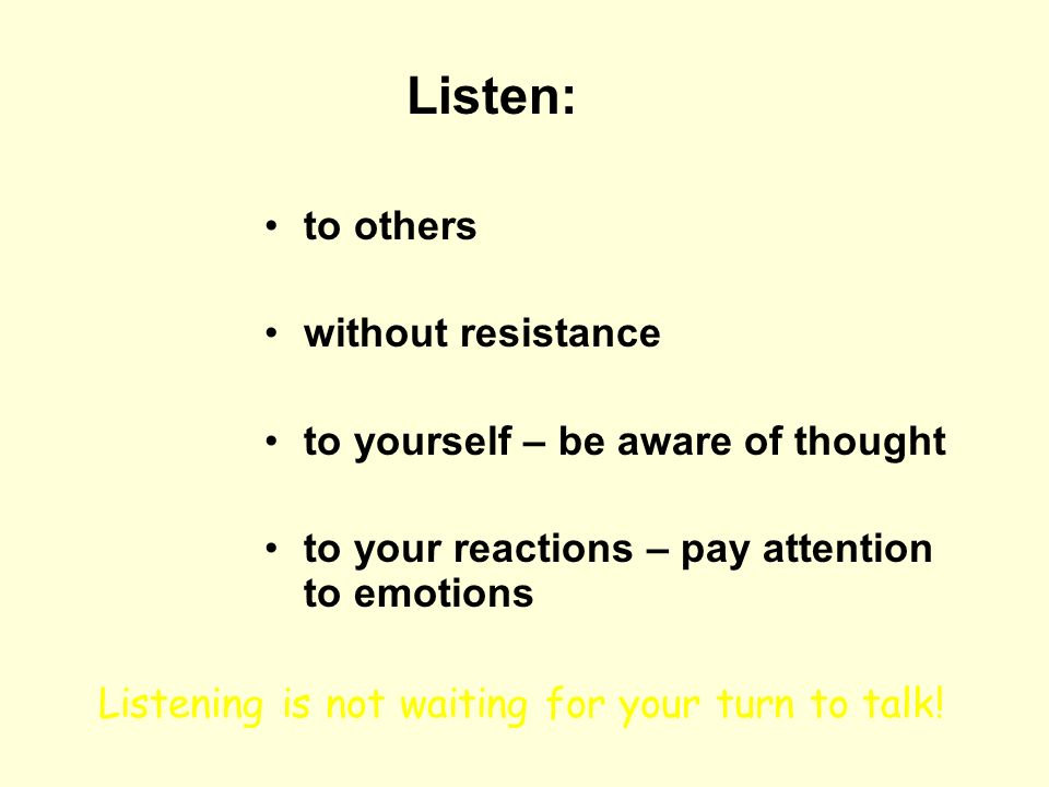 Listen: to others without resistance to yourself – be aware of thought to your reactions – pay attention to emotions Listening is not waiting for your