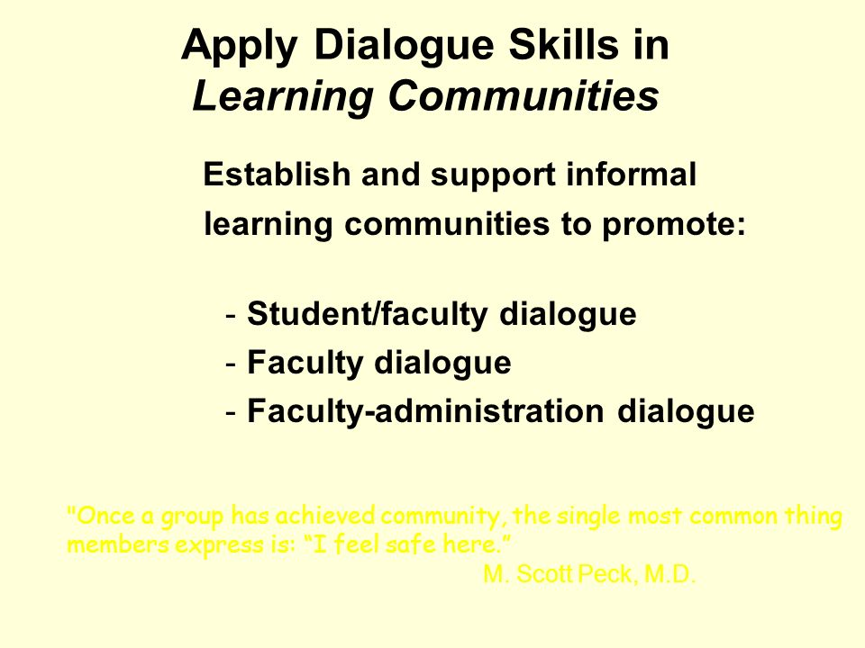 Apply Dialogue Skills in Learning Communities Establish and support informal learning communities to promote: -Student/faculty dialogue -Faculty dialo