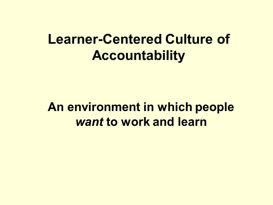 Learner-Centered Culture of Accountability An environment in which people want to work and learn