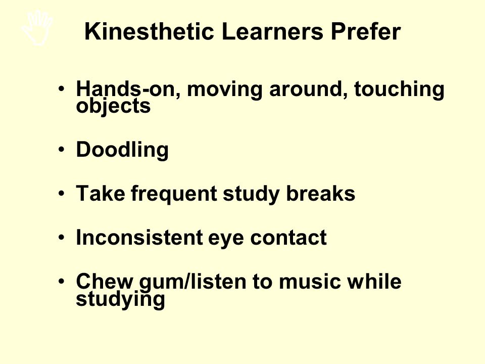 Hands-on, moving around, touching objects Doodling Take frequent study breaks Inconsistent eye contact Chew gum/listen to music while studying Kinesth