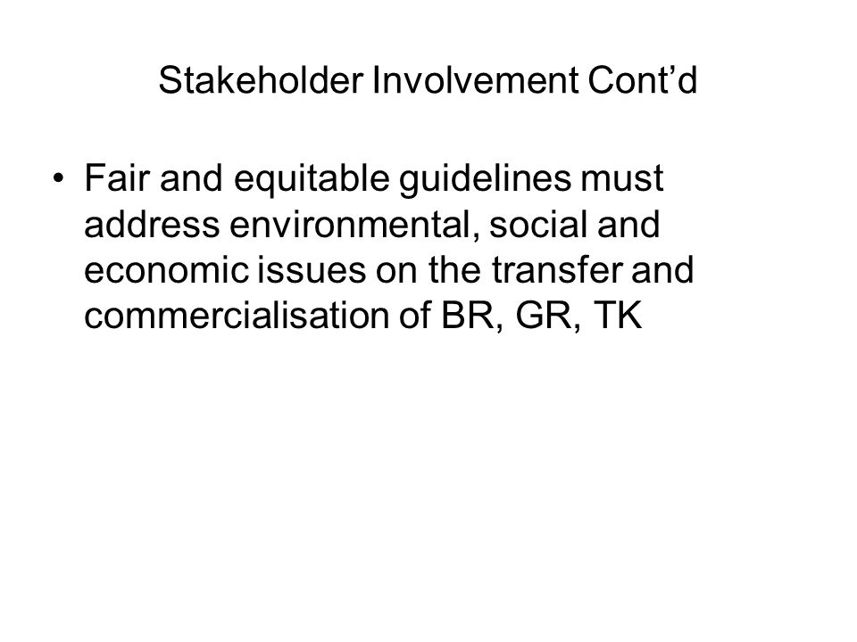 Stakeholder Involvement Contd Fair and equitable guidelines must address environmental, social and economic issues on the transfer and commercialisati