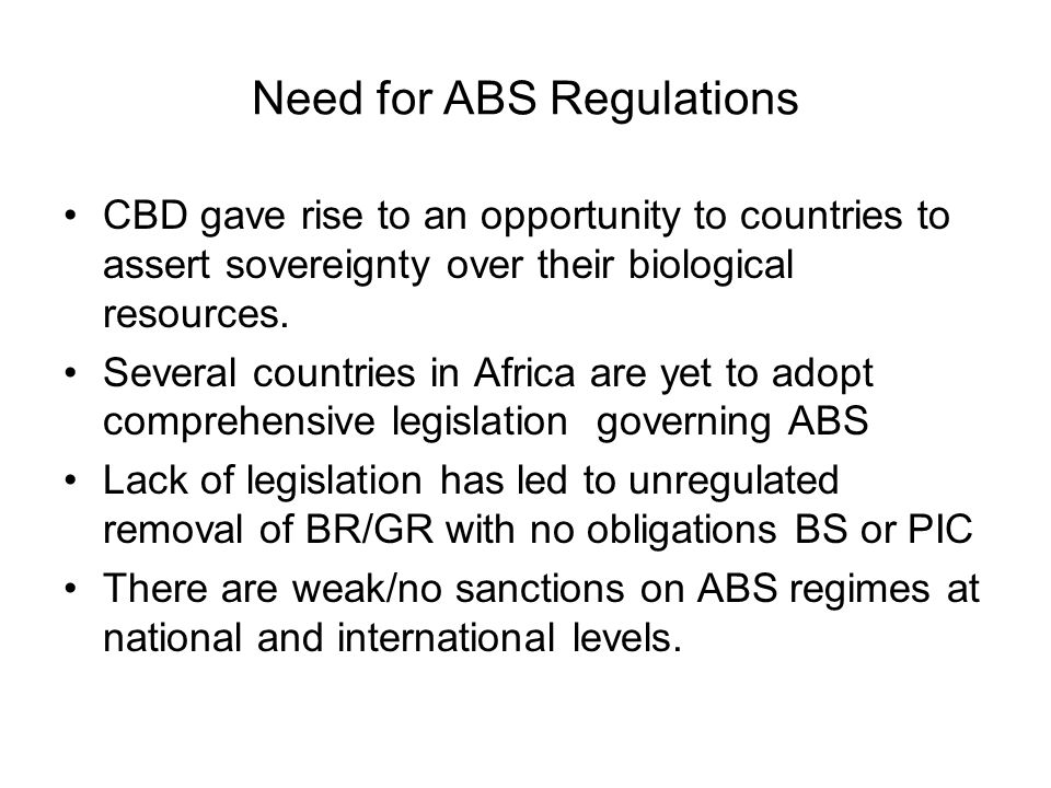 Need for ABS Regulations CBD gave rise to an opportunity to countries to assert sovereignty over their biological resources. Several countries in Afri