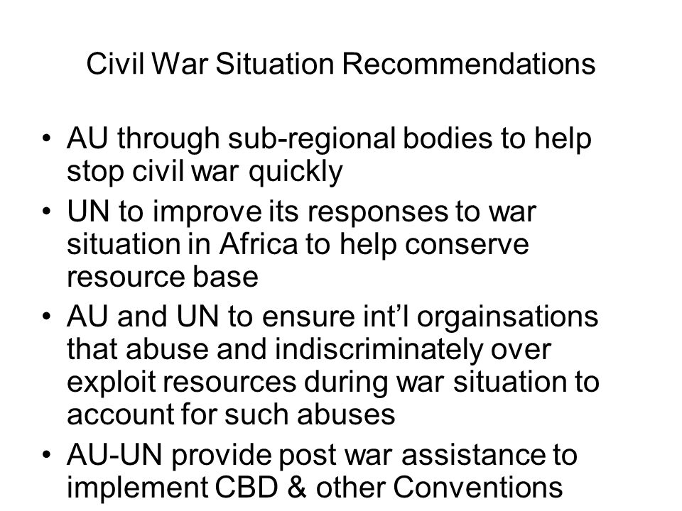 Civil War Situation Recommendations AU through sub-regional bodies to help stop civil war quickly UN to improve its responses to war situation in Afri