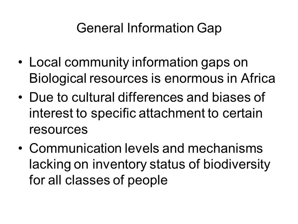 General Information Gap Local community information gaps on Biological resources is enormous in Africa Due to cultural differences and biases of inter