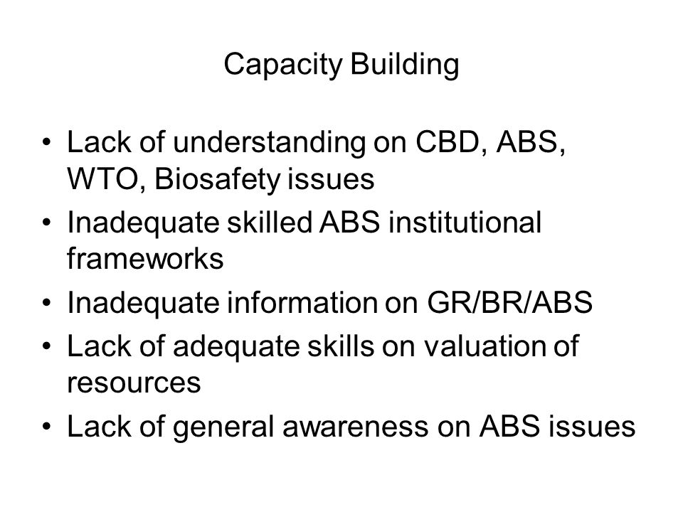 Capacity Building Lack of understanding on CBD, ABS, WTO, Biosafety issues Inadequate skilled ABS institutional frameworks Inadequate information on G